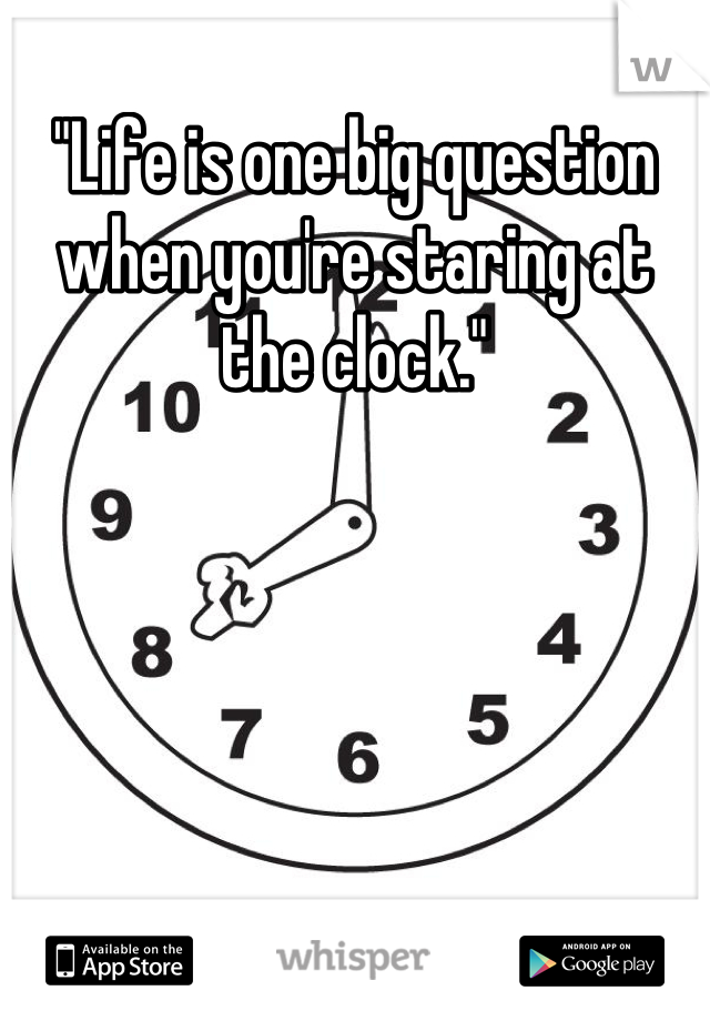 """Life is one big question when you're staring at the clock."""