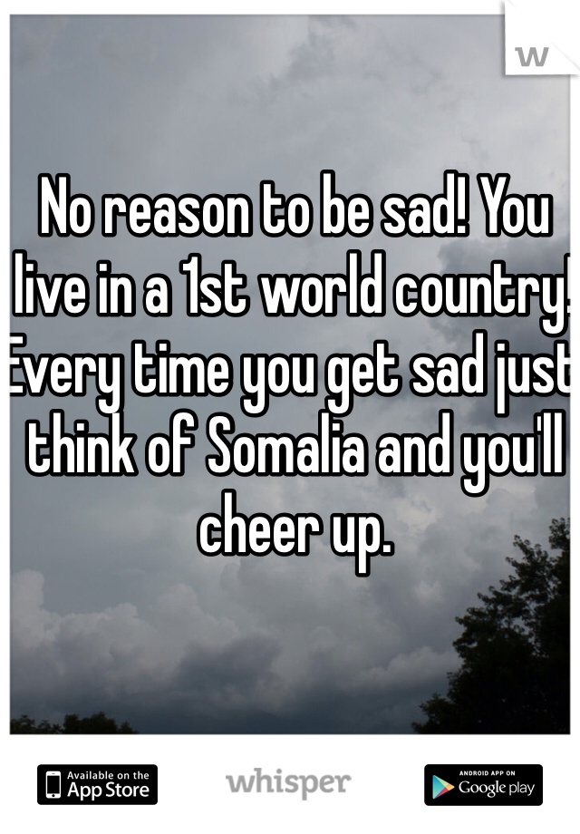 No reason to be sad! You live in a 1st world country! Every time you get sad just think of Somalia and you'll cheer up.