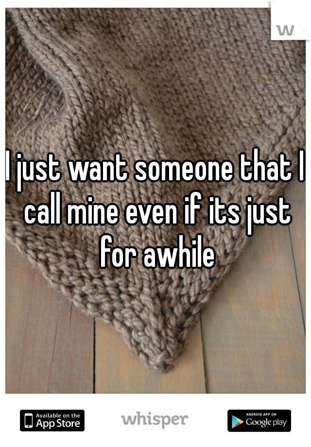 I just want someone that I call mine even if its just for awhile