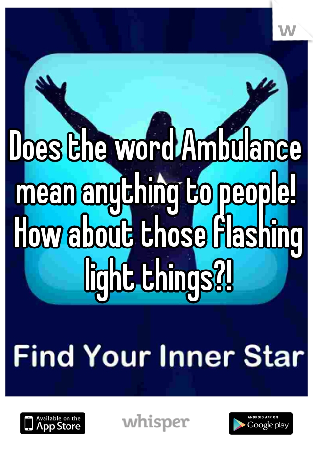 Does the word Ambulance mean anything to people!  How about those flashing light things?!
