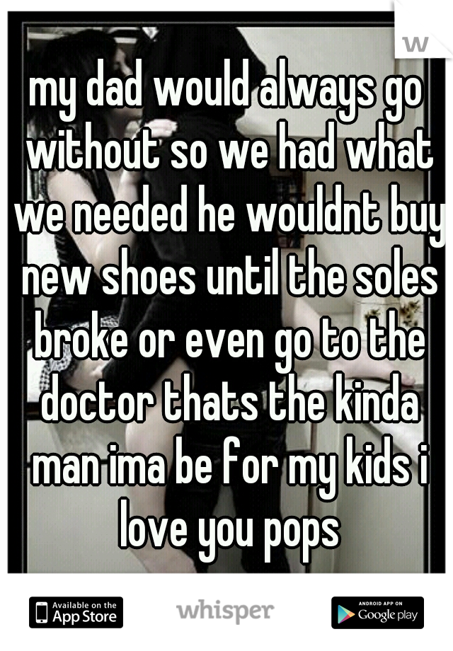 my dad would always go without so we had what we needed he wouldnt buy new shoes until the soles broke or even go to the doctor thats the kinda man ima be for my kids i love you pops