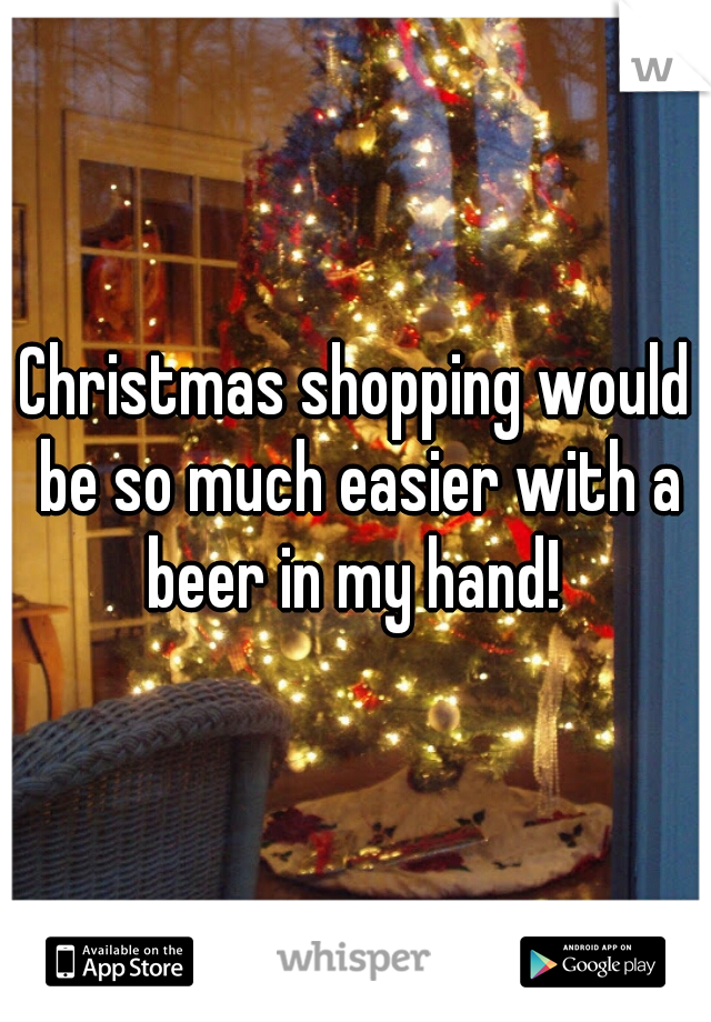 Christmas shopping would be so much easier with a beer in my hand!
