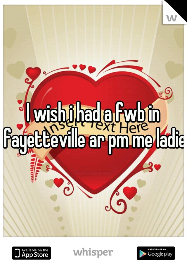 I wish i had a fwb in fayetteville ar pm me ladies