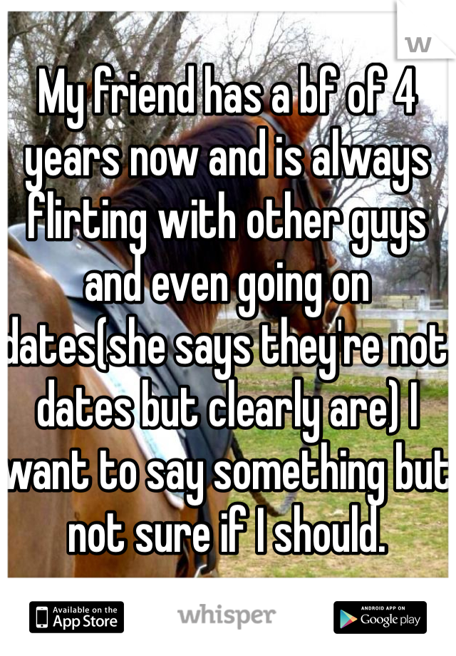 My friend has a bf of 4 years now and is always flirting with other guys and even going on dates(she says they're not dates but clearly are) I want to say something but not sure if I should.