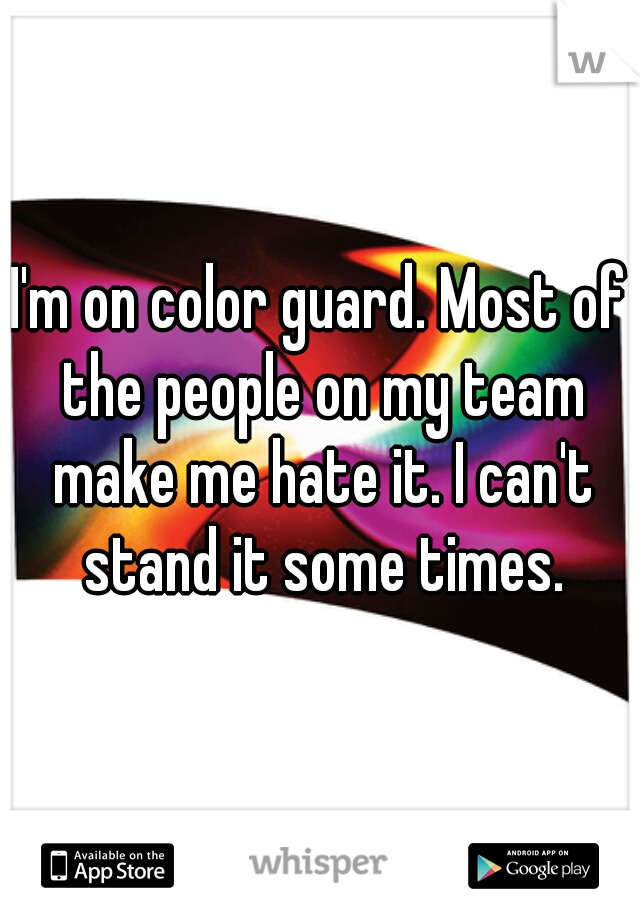 I'm on color guard. Most of the people on my team make me hate it. I can't stand it some times.