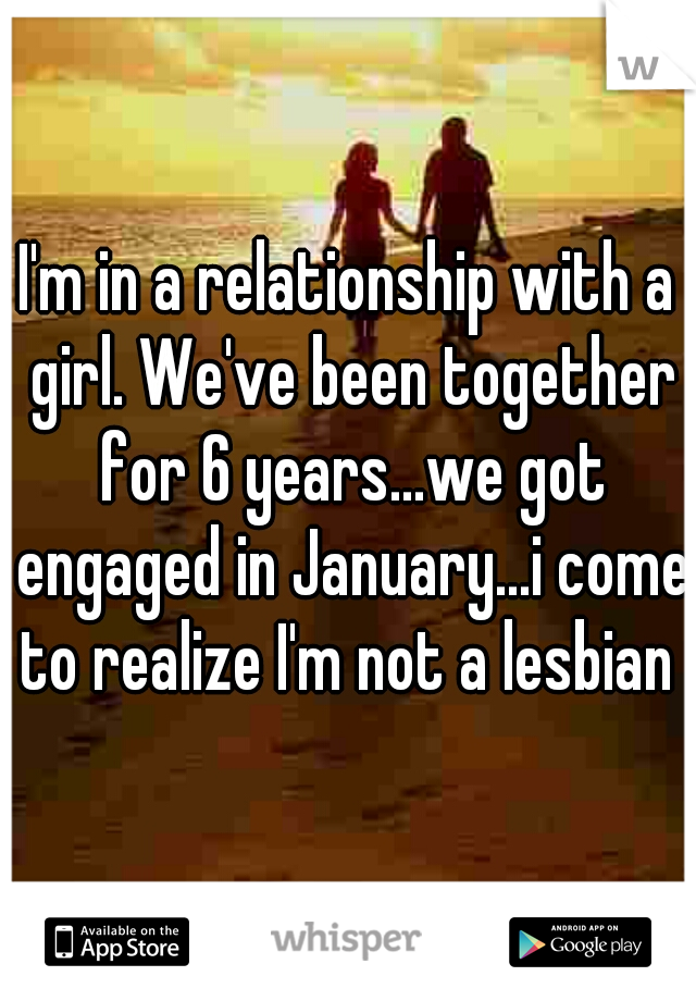 I'm in a relationship with a girl. We've been together for 6 years...we got engaged in January...i come to realize I'm not a lesbian