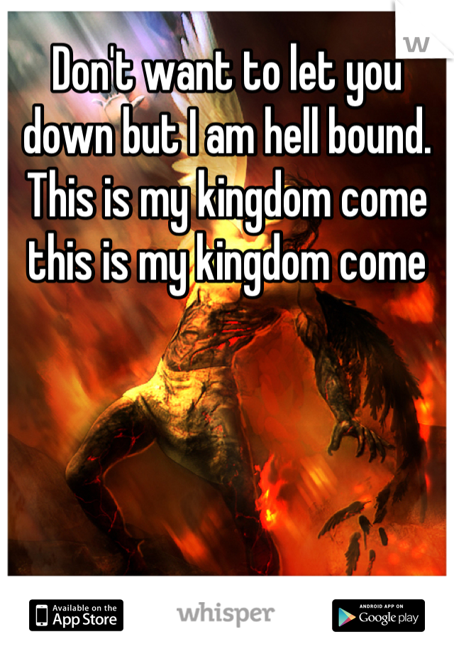 Don't want to let you down but I am hell bound. This is my kingdom come this is my kingdom come
