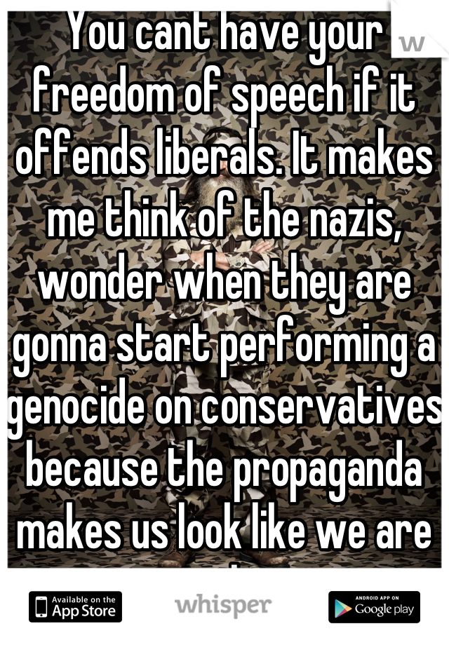 You cant have your freedom of speech if it offends liberals. It makes me think of the nazis, wonder when they are gonna start performing a genocide on conservatives because the propaganda makes us look like we are messing up this country.