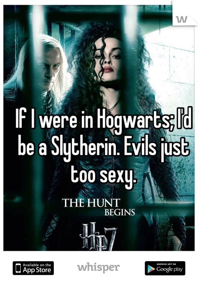 If I were in Hogwarts; I'd be a Slytherin. Evils just too sexy.