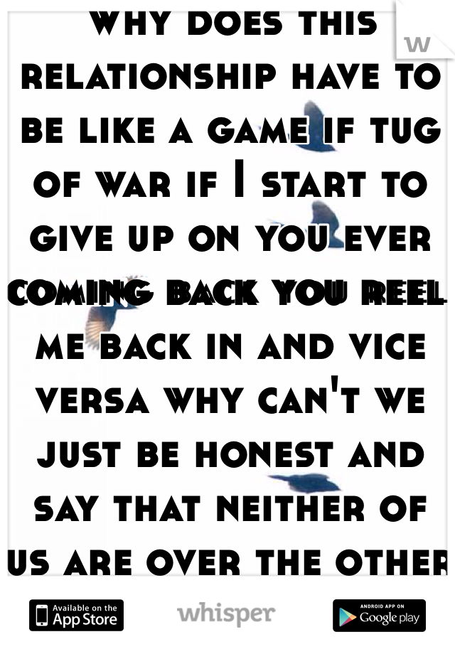 Why does this relationship have to be like a game if tug of war if I start to give up on you ever coming back you reel me back in and vice versa why can't we just be honest and say that neither of us are over the other and get back together.