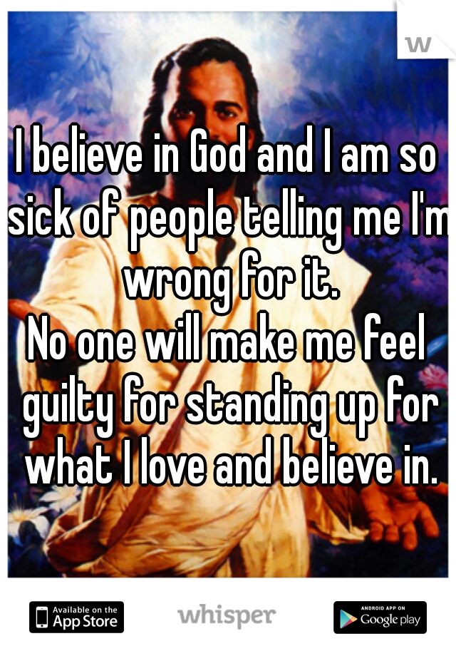 I believe in God and I am so sick of people telling me I'm wrong for it. No one will make me feel guilty for standing up for what I love and believe in.