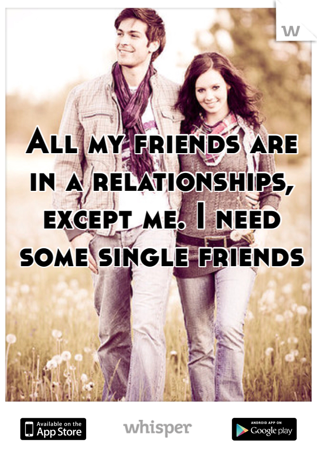 All my friends are in a relationships, except me. I need some single friends