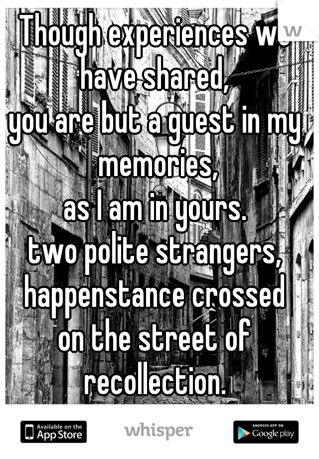 Though experiences we have shared,  you are but a guest in my memories, as I am in yours. two polite strangers, happenstance crossed on the street of recollection.                          - 2D