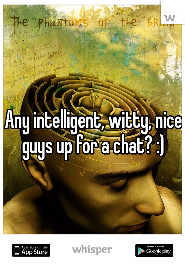 Any intelligent, witty, nice guys up for a chat? :)