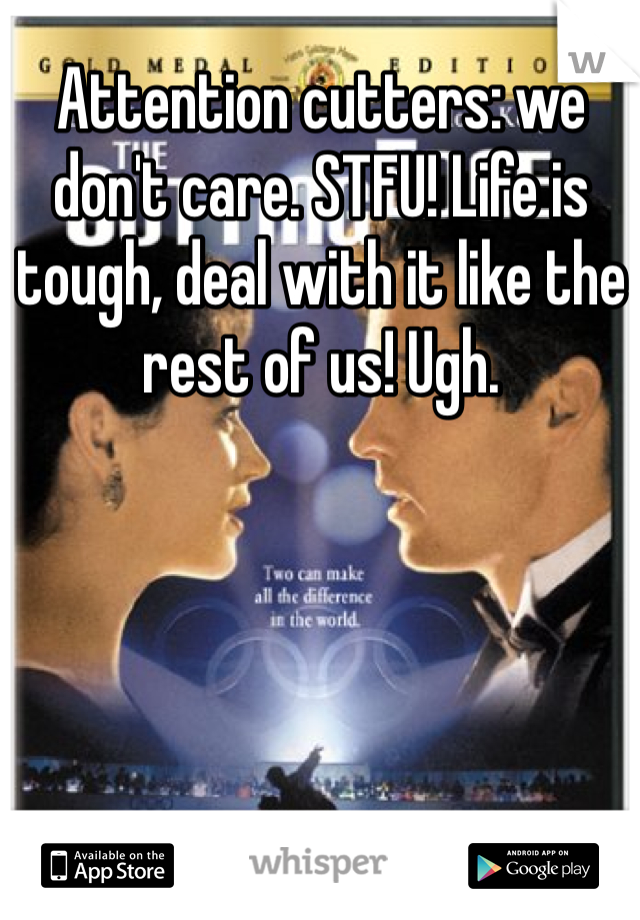 Attention cutters: we don't care. STFU! Life is tough, deal with it like the rest of us! Ugh.
