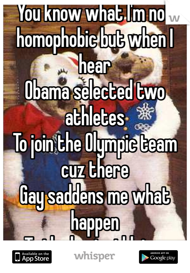 You know what I'm not homophobic but when I hear Obama selected two athletes To join the Olympic team cuz there Gay saddens me what happen To the best athletes represent There Country