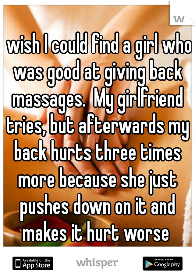 I wish I could find a girl who was good at giving back massages.  My girlfriend tries, but afterwards my back hurts three times more because she just pushes down on it and makes it hurt worse
