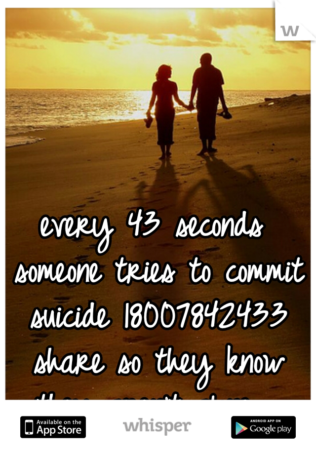 every 43 seconds someone tries to commit suicide 18007842433 share so they know they aren't alone