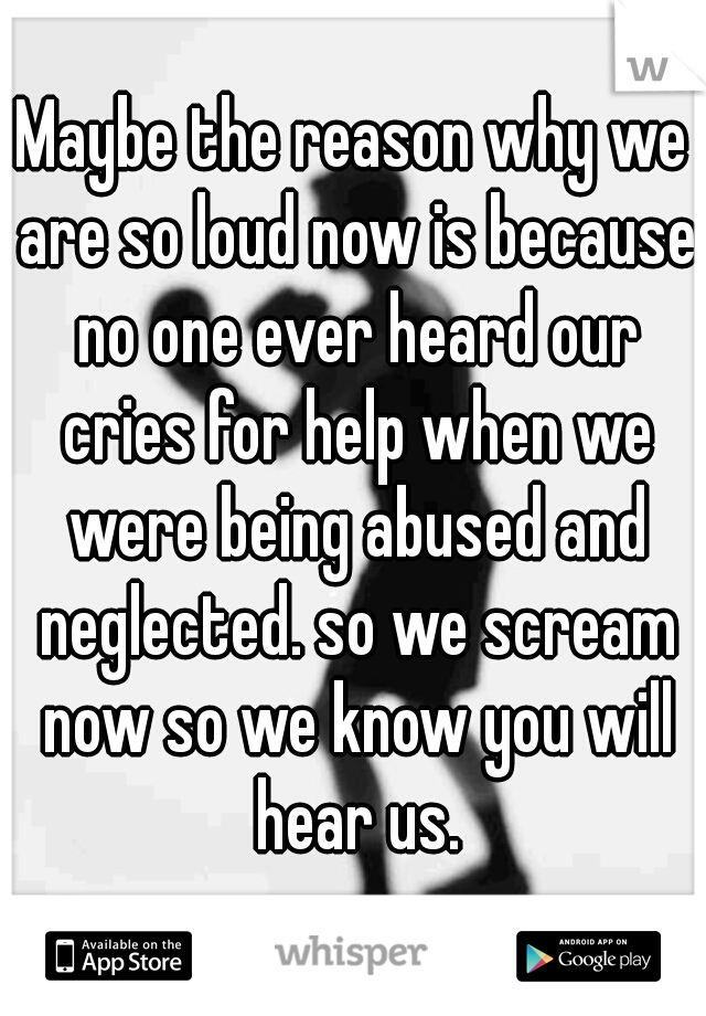 Maybe the reason why we are so loud now is because no one ever heard our cries for help when we were being abused and neglected. so we scream now so we know you will hear us.