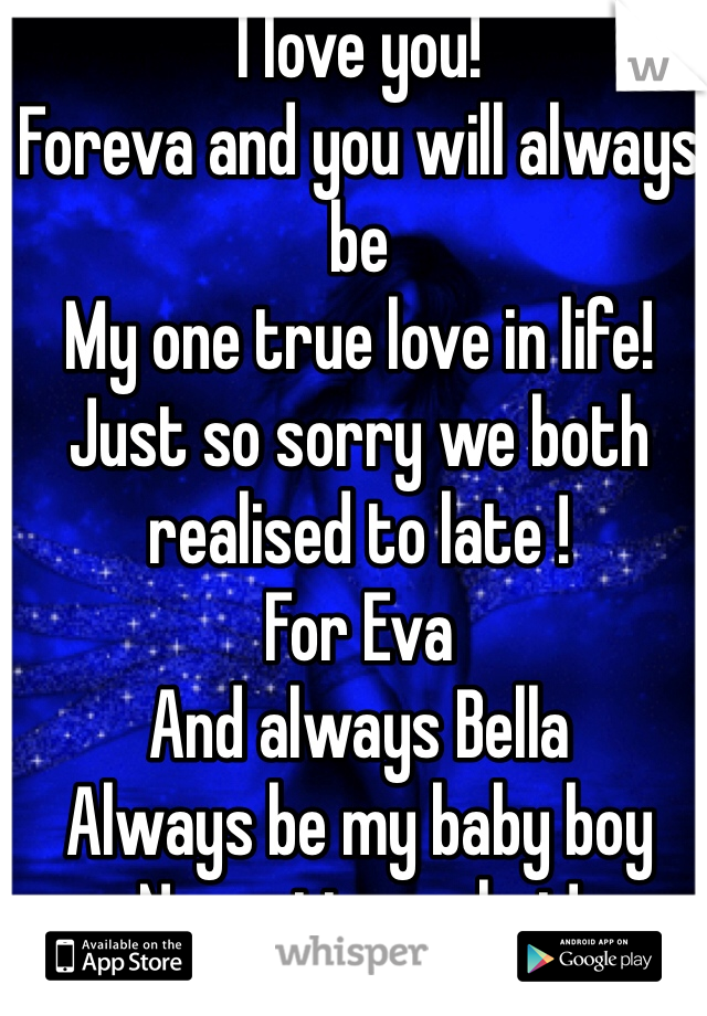 I love you!  Foreva and you will always be  My one true love in life! Just so sorry we both realised to late ! For Eva  And always Bella  Always be my baby boy  No matter what!