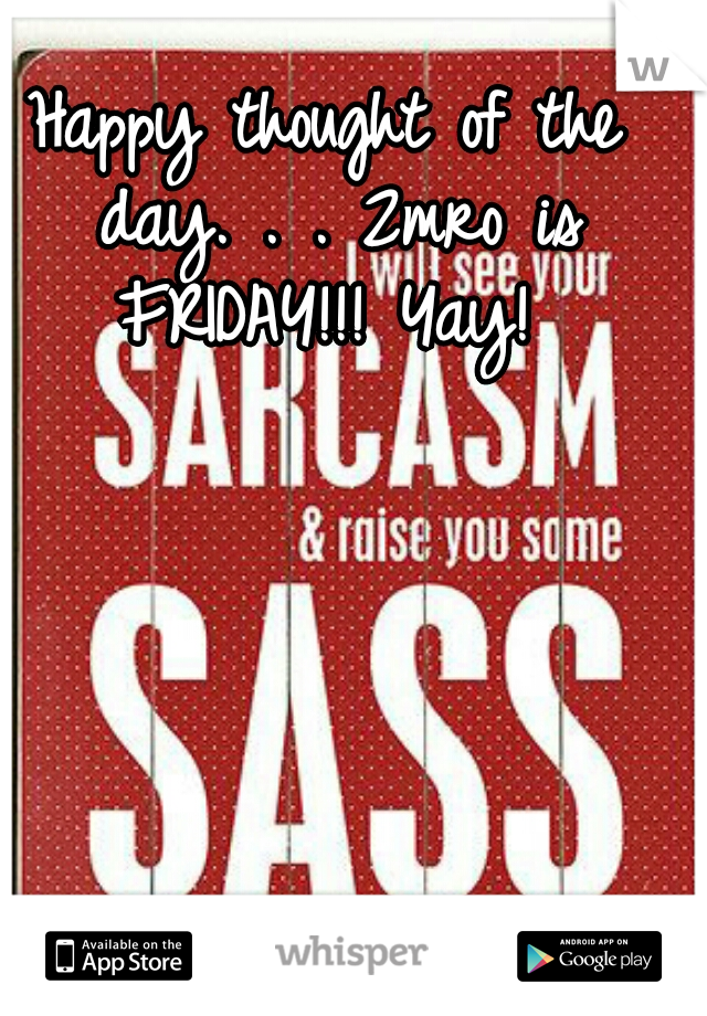 Happy thought of the day. . . 2mro is FRIDAY!!! Yay!