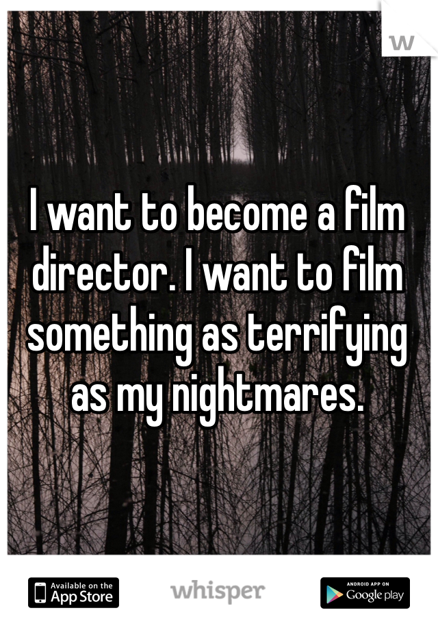 I want to become a film director. I want to film something as terrifying as my nightmares.