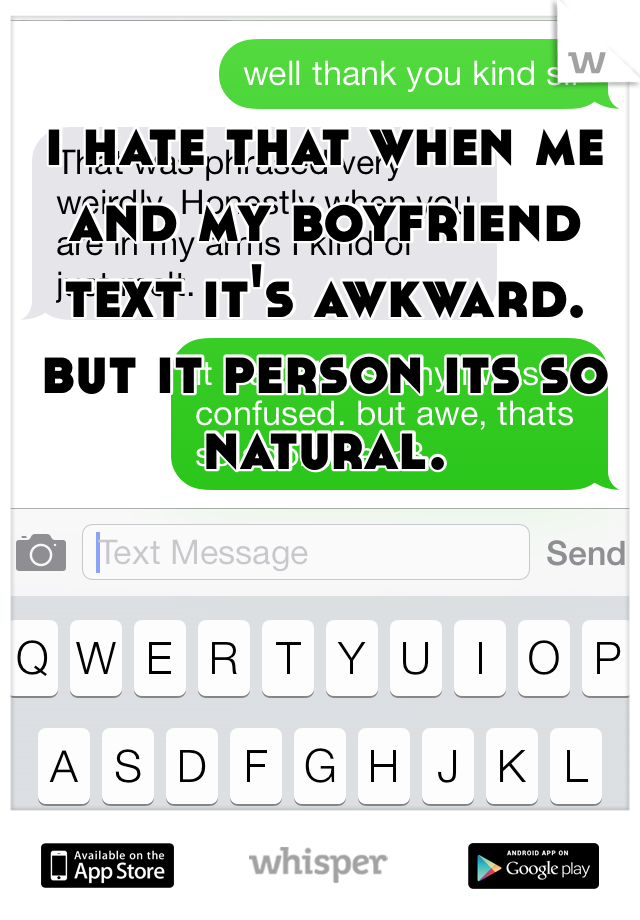 i hate that when me and my boyfriend text it's awkward. but it person its so natural.