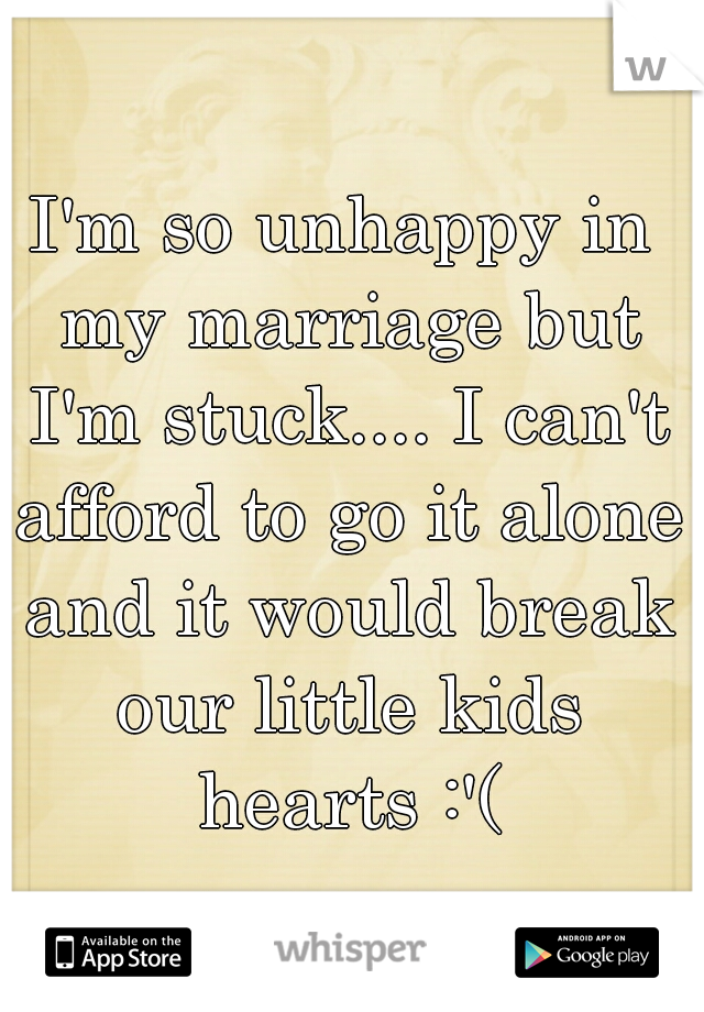 I'm so unhappy in my marriage but I'm stuck.... I can't afford to go it alone and it would break our little kids hearts :'(