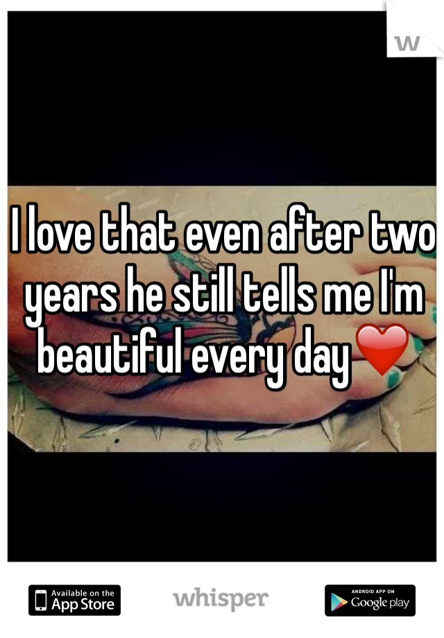 I love that even after two years he still tells me I'm beautiful every day❤️