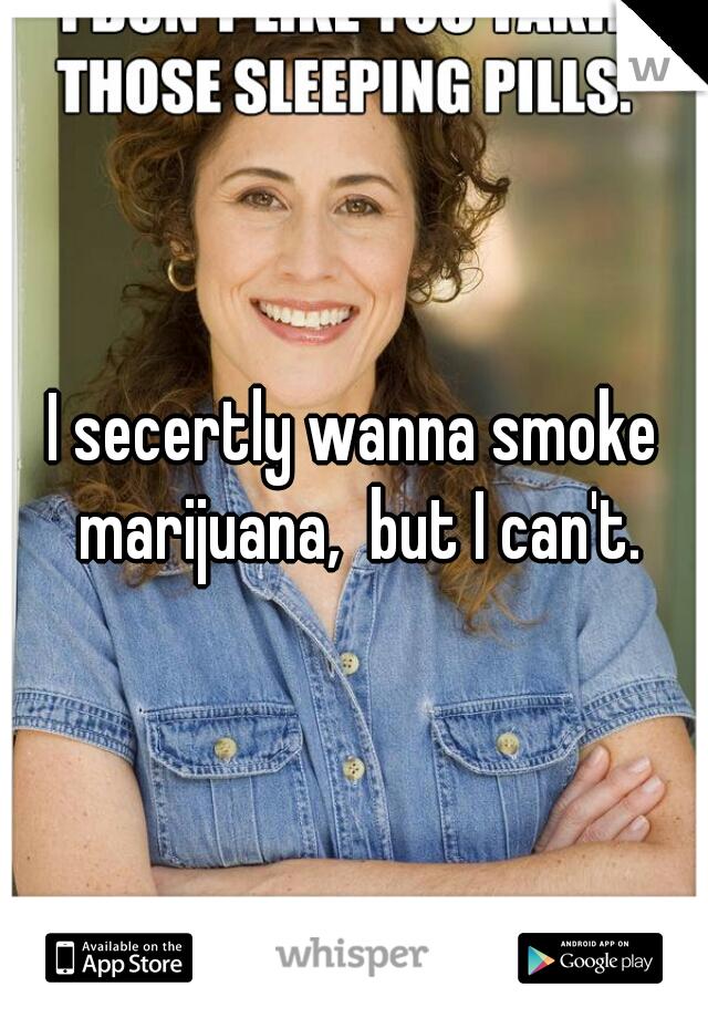 I secertly wanna smoke marijuana,  but I can't.