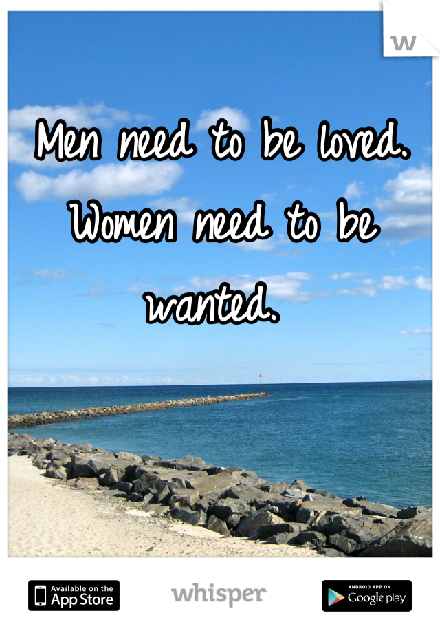 Men need to be loved. Women need to be wanted.