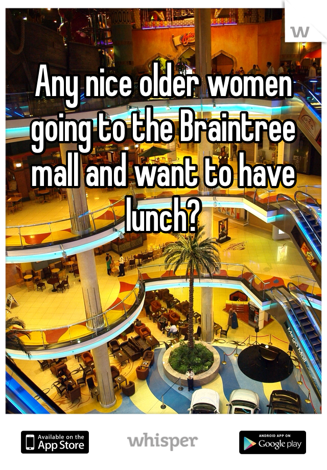 Any nice older women going to the Braintree mall and want to have lunch?