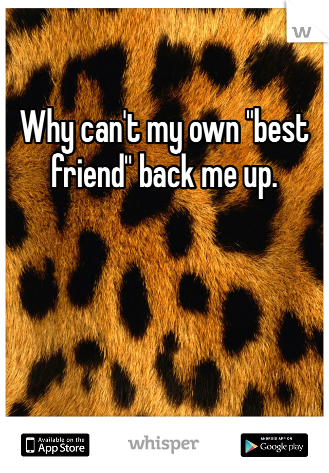 """Why can't my own """"best friend"""" back me up."""