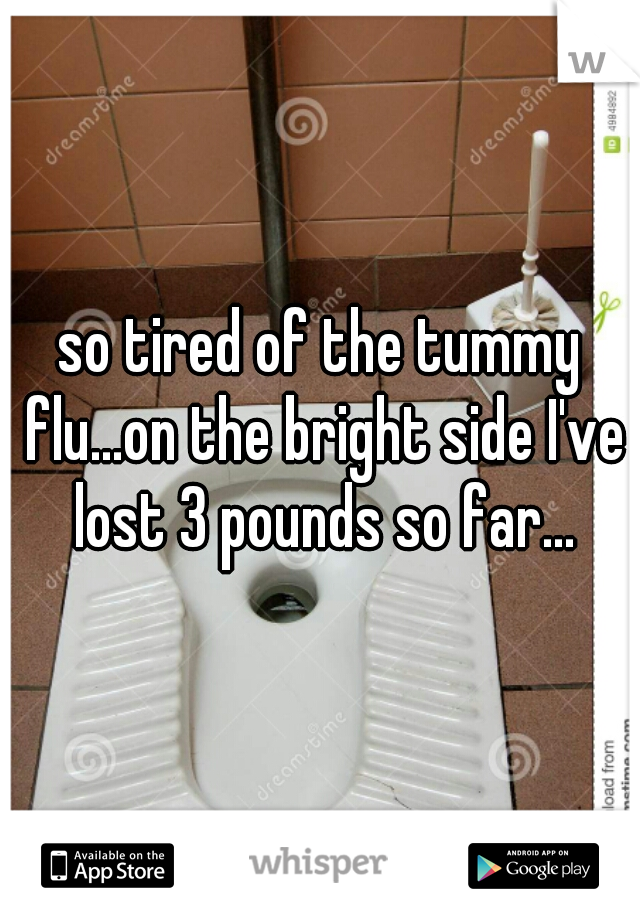 so tired of the tummy flu...on the bright side I've lost 3 pounds so far...