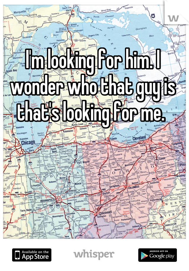 I'm looking for him. I wonder who that guy is that's looking for me.
