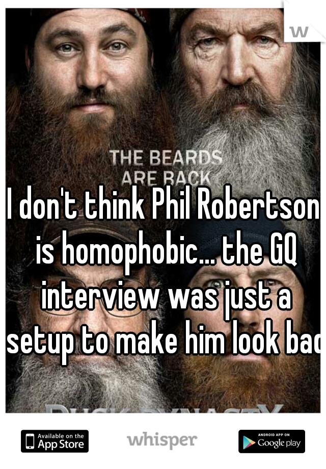 I don't think Phil Robertson is homophobic... the GQ interview was just a setup to make him look bad