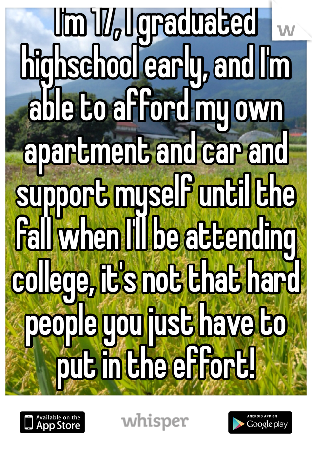 I'm 17, I graduated highschool early, and I'm able to afford my own apartment and car and support myself until the fall when I'll be attending college, it's not that hard people you just have to put in the effort!