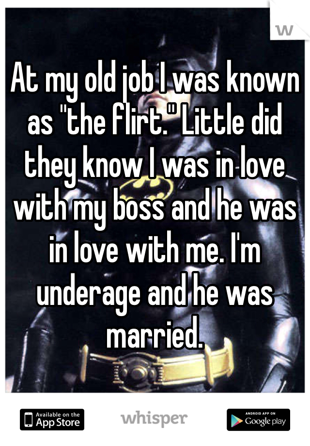 "At my old job I was known as ""the flirt."" Little did they know I was in love with my boss and he was in love with me. I'm underage and he was married."