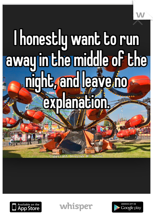 I honestly want to run away in the middle of the night, and leave no explanation.
