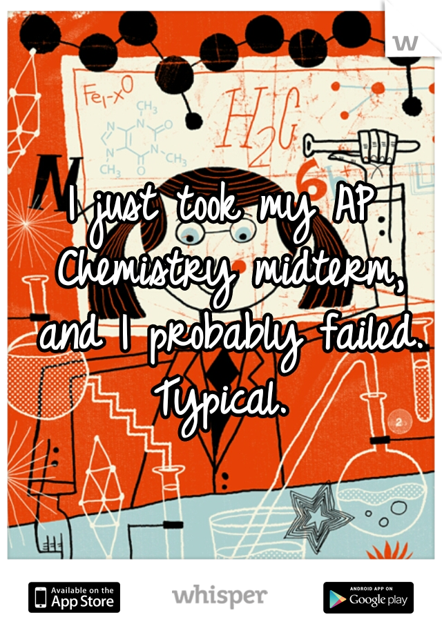 I just took my AP Chemistry midterm, and I probably failed. Typical.