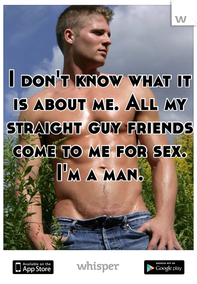 I don't know what it is about me. All my straight guy friends come to me for sex. I'm a man.