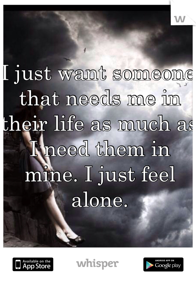 I just want someone that needs me in their life as much as I need them in mine. I just feel alone.
