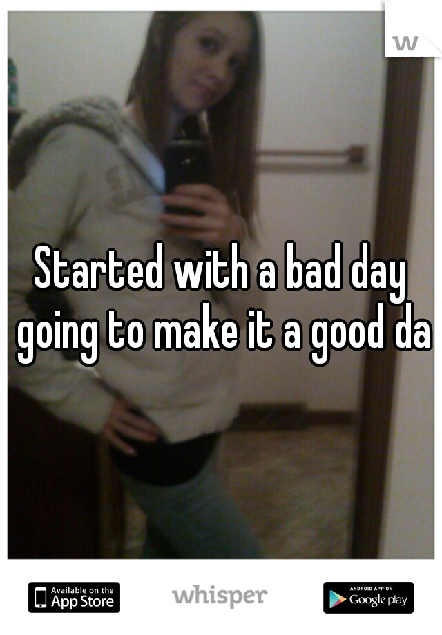 Started with a bad day going to make it a good day
