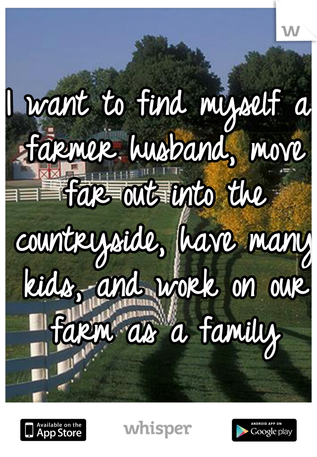 I want to find myself a farmer husband, move far out into the countryside, have many kids, and work on our farm as a family