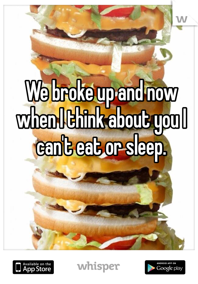 We broke up and now when I think about you I can't eat or sleep.