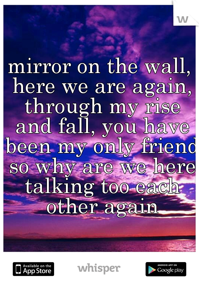 mirror on the wall, here we are again, through my rise and fall, you have been my only friend  so why are we here talking too each other again