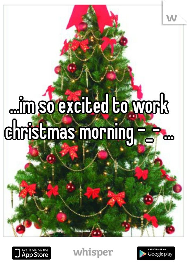 ...im so excited to work christmas morning -_- ...