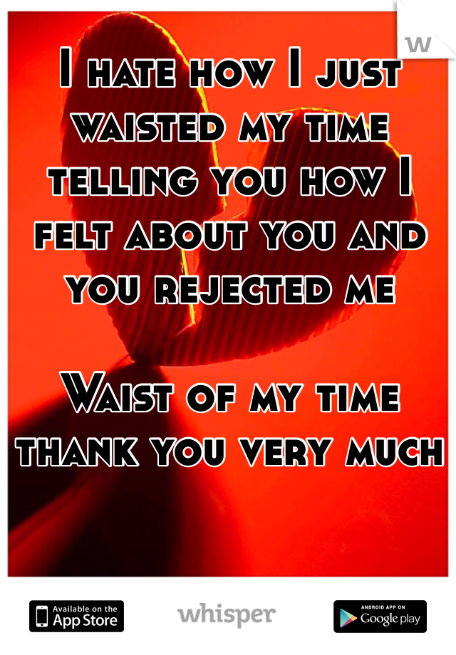 I hate how I just waisted my time telling you how I felt about you and you rejected me   Waist of my time thank you very much