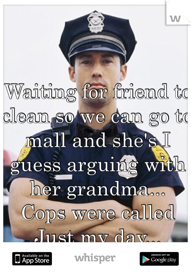 Waiting for friend to clean so we can go to mall and she's I guess arguing with her grandma... Cops were called Just my day...