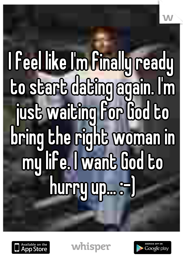 I feel like I'm finally ready to start dating again. I'm just waiting for God to bring the right woman in my life. I want God to hurry up... :-)